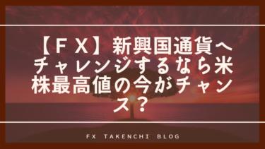 【FX】新興国通貨へチャレンジするなら米株最高値の今がチャンス?