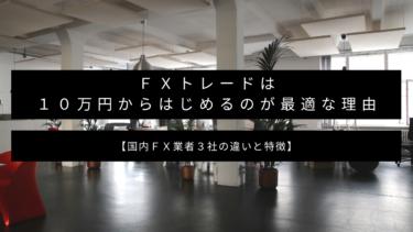 【証拠金の仕組み】FXトレードは10万円からはじめるのが最適な理由【国内FX業者3社の違いと特徴】